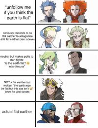 """pokemon-personalities: i was inspired : """"unfollow me  if you think the  earth is flat""""  seriously pretends to be  flat earther to antagonize  anti flat earther (see: above)  neutral but makes polls to  start fights:  """"is the earth flat?  let's discuss""""  NOT a flat earther but  makes """"the earth may  be flat but this ass isn't  jokes for viral tweets  actual flat earther pokemon-personalities: i was inspired"""