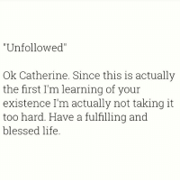 "Blessed, Life, and Memes: ""Unfollowed""  Ok Catherine. Since this is actually  the first I'm learning of your  existence I'm actually not taking it  too hard. Have a fulfilling and  blessed life Buhbye 😘 You need to follow @thesassbible @thesassbible @thesassbible @thesassbible"