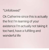 "Life, Memes, and 🤖: ""Unfollowed""  Ok Catherine since this is actually  the first I'm learning of your  existence I'm actually not taking it  too hard, have a fulfilling and  wonderful life Toodaloo 😘 Follow my favourite @northwitch69 @northwitch69 @northwitch69 @northwitch69"
