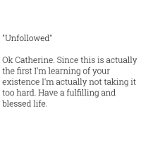 "Blessed, Life, and Dank Memes: ""Unfollowed""  Ok Catherine. Since this is actually  the first I'm learning of your  existence I'm actually not taking it  too hard. Have a fulfilling and  blessed life. ✌🏾✌🏾✌🏾"