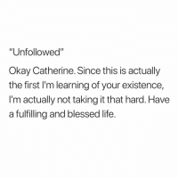 "Blessed, Life, and Okay: ""Unfollowed""  Okay Catherine. Since this is actually  the first I'm learning of your existence,  I'm actually not taking it that hard. Have  a fulfilling and blessed life. BYE!!!! 😂😂😂🤷🏾‍♂️🤷🏾‍♂️🤷🏾‍♂️"
