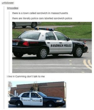 Low moral in the police force: unfollower  timoodles  there is a town called sandwich in massachusetts  there are literally police cars labelled sandwich police  36  SANDWICH POLICE  i live in Cumming don't talk to me Low moral in the police force
