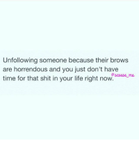 Life, Memes, and Shit: Unfollowing someone because their brows  are horrendous and you just don't have  time for that shit in your life right now Begone!! Your brows offend me and your breath stinks 😒 repost from one of my favourite accounts @scouse_ma 😍 get following now!!! 💋 @scouse_ma @scouse_ma @scouse_ma scouse_ma fabsquad goodgirlwithbadthoughts 💅🏽