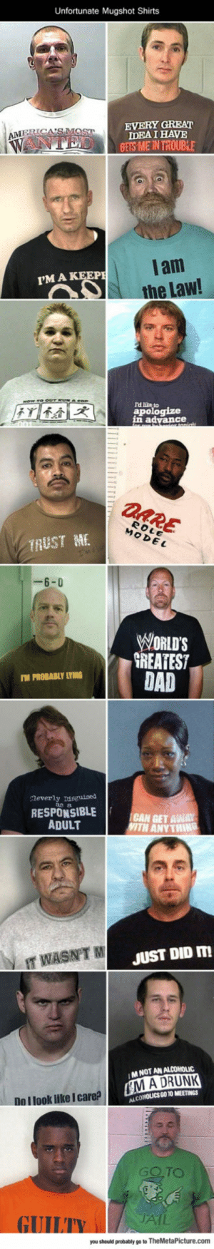 Drunk, Tumblr, and Blog: Unfortunate Mugshot Shirts  EVERY GREAT  IDEA I HAVE  GETS ME İN TROUBLE  lam  the Law!  I'MA  l'd lite to  apologize  n advance  TRUST ME  6-0  WORLDS  GREATEST  TM PROBABLY LYING  Meverl  y Disguised  as a  RESPONSIBLE  ADULT  CAN GET AWAY  'ITH ANY THINǐ  IT WASNT  JUST DID m  MNOT AN ALCOHOLIC  M A DRUNK  LCOHOUCSGO TO MEETINGS  Do l look like I care?  GOTO  AIL  you should probably go to TheMetaPicture.com srsfunny:Bat Timing For That Shirt