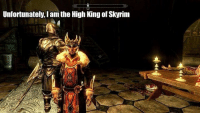 Sorry for hardly any posts, in I'm a bad place atm..: Unfortunately, am the High King of skyrim Sorry for hardly any posts, in I'm a bad place atm..