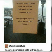Passiveness: Unfortunately during  meal service the  balcony is a non-  smoking area.  We apologise for your  slightly extended  lifespan.  stunningpicture  Passive aggressive note at this diner...