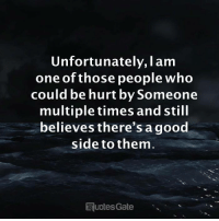 One Of Those People: Unfortunately, I am  one of those people who  could be hurt by Someone  multiple times and still  believes there's agood  side to them  uotes Gate