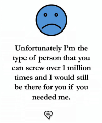 Memes, 🤖, and Can: Unfortunately I'm the  type of person that you  can screw over 1 million  times and I would still  be there for you if you  needed me.
