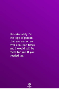 You Needed Me: Unfortunately I'm  the type of person  that you can screw  over a million times  and I would still be  there for you If you  needed me.