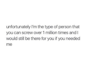 Can, You, and Person: unfortunately I'm the type of person that  you can screw over 1 million times and l  would still be there for you if you needed  me
