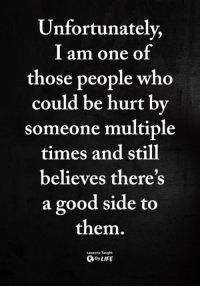 <3: Unfortunately,  l am one of  those people who  could be hurt by  someone multiple  times and still  believes there's  a good side to  them.  Lessons Taught  ByLIFE <3