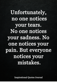 Memes, Quotes, and Mistakes: Unfortunately,  no one notices  your tears.  No one notices  your sadness. No  one notices your  pain. But everyone  notices your  mistakes.  Inspirational Quotes Journal <3