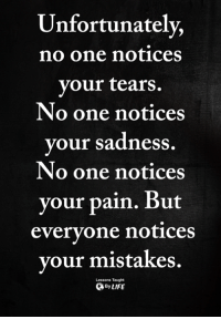 Memes, Mistakes, and Pain: Unfortunately,  no one notices  your tears  No one notices  your sadness.  No one notices  your pain. But  everyone notices  vour mistakes.  Lessons Taught  ByLIFE <3