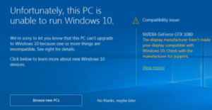 Click, Run, and Sorry: Unfortunately, this PC is  unable to run Windows 10, Compatibility issue  We're sorry to let you know that this PC can't upgrade  to Windows 10 because one or more things are  incompatible. See right for details.  NVIDIA GeForce GTX 1080  The display manufacturer hasn't made  your display compatible with  Windows 10.Check with the  manufacturer far support  Click below to leam more about new Windows 10  devices.  Browse new PCs  No thanks, maybe later Best part about spending £500 on a new GFX card