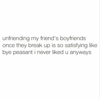 And, you had no cute friends. Via @thedailylit: unfriending my friend's boyfriends  once they break up is so satisfying like  bye peasant i never liked u anyways And, you had no cute friends. Via @thedailylit