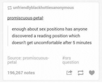 Sex, Sex Positions, and Questions: unfriendlyblackhottiesanonymous  promiscuous-petal:  enough about sex positions has anyone  discovered a reading position which  doesn't get uncomfortable after 5 minutes  Source: promiscuous-  #srs  petal  question  196,267 notes seriously https://t.co/GSmQd07F8D