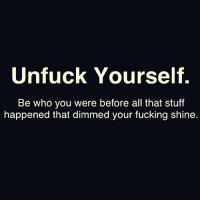 Unfuckable: Unfuck Yourself.  Be who you were before all that stuff  happened that dimmed your fucking shine.