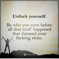 Be who you were before all that stuff happened...: Unfuck yourself.  Be who you were before  all that stuff happened  that dimmed your  fucking shine.  O HIGHER Be who you were before all that stuff happened...