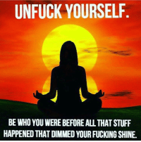 Unfuckable: UNFUCK YOURSELF  BE WHO YOUWERE BEFORE ALL THAT STUFF  HAPPENED THAT DIMMED YOUR FUCKING SHINE.
