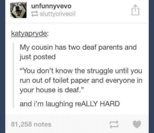 "The downside of deaf family members: unfunnyvevo!  sluttyoliveoil  凹  katyapryde  My cousin has two deaf parents and  just posted  ""You don't know the struggle until you  run out of toilet paper and everyone in  your house is deaf.""  and i'm laughing reALLY HARD  81,258 notes The downside of deaf family members"