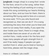 "Love, Run, and Tumblr: ungkook: (magic shop) is a song that i wrote  for the fans. since it's a fan song, rather than  having the feeling of just working on a song, i  made this song containing our hearts thinking  about our fans, and our love for them. there is  something RM hyung said to fans at a concert.  he once said, ""if it's you who found and  recognized us, then we can do it"". it's a song  containing the story that when you're tired and  want to run away from reality, if you open the  door inside your heart, there is a magic shop,  and inside there are seven of us who will  comfort fans. i really wrote it for the fans and i  hope many people will gain strength from it  and i'll be really happy if people can gain  comfort from it. when you're tired or having a  hard time, please visit the magic shop.  trans cr: ctribeat /pls credit! <p><a href=""https://celestial-jeon.tumblr.com/post/174199645649/httpstwittercomctribeatstatus999490954674323"" class=""tumblr_blog"">celestial-jeon</a>:</p><blockquote><p><a href=""https://twitter.com/ctrIbeat/status/999490954674323456?s=20"">https://twitter.com/ctrIbeat/status/999490954674323456?s=20</a></p></blockquote>"