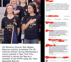 """Gif, Megan, and New York: Ungrateful b***h! I immigrated to this country  """"legally"""" years ago and I can honestly admit that it  has given  than I would've in my home country. This woman  has no idea what it means to be a true, genuine  me so many opportunities to succeed  American!  ONS  10 Comments  Like  Share  Comment  Most of use our freedom to  improve ourselves or enjoy. This trash  everything around  ONS  WORLD  CHAMPIO  uses it to make sure  her is as salty  as she is  Like Reply 12h  .  She has no idea the price of  paid for her by our men  and women in uniform who paid the  ultimate price for her and our freedom.  freedom that was  MFreedom Isn't Free  Like Reply 11h  .  absolutely  agree with you,  Like Reply 1h  What does national pride  US Women's Soccer Star Megan  Rapinoe publicly protested  national anthem during Wednesday's  victory parade in New York City;  refusing to salute the flag as a  member of the NYPD sang the 'Star-  Spangled Banner.  mean to you? There isn't much unity in  this country. Most wish to do as  they  willing to synthesize a  anything  the US  please and few are  logical compromise  on  meaningful. Far more items deserve such  attention.  Like Reply 10h  Sad situation,  Write a comment...  GIF An echo chamber for neckbeards"""