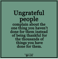 <3: Ungrateful  people  complain about the  one thing you haven't  done for them instead  of being thankful for  the thousands of  things you have  done for them.  Lessons Taught  By LIFE <3
