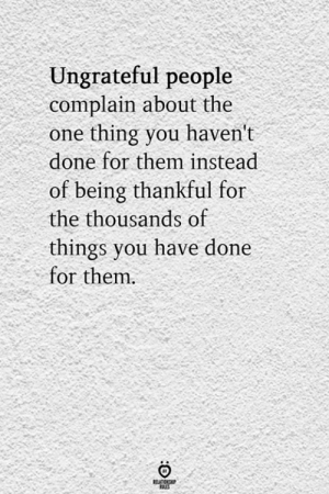 People Complain: Ungrateful people  complain about the  thing you haven't  done for them instead  of being thankful for  the thousands of  things you have done  for them.  RELATIONS  LES