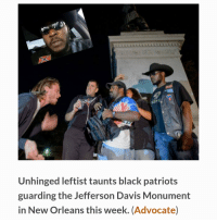 Patriotic, Black, and New Orleans: Unhinged leftist taunts black patriots  guarding the Jefferson Davis Monument  in New Orleans this week. (Advocate) BASED: black confederacy patriots protect Jefferson monument from girly Antifa communist.