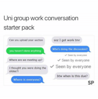 This 😂: Uni group work conversation  starter pack  Can you upload your section  soz I got work tmr  Who's doing the discussion?  you haven't done anything  Seen by everyone  Where are we meeting up?  Seen by everyone  I thought you were doing theSeen by everyone  slides?!  btw when is this due?  Where is everyone?  SP This 😂