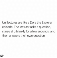 Dora the Explorer, Tumblr, and Dora: Uni lectures are like a Dora the Explorer  episode. The lecturer asks a question,  stares at u blankly for a few seconds, and  then answers their own question  SP @studentlifeproblems