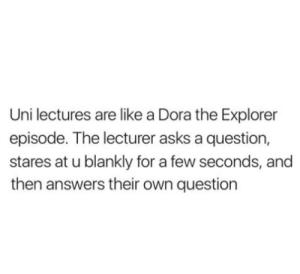 If you are a student Follow @studentlifeproblems​: Uni lectures are like a Dora the Explorer  episode. The lecturer asks a question,  stares at u blankly for a few seconds, and  then answers their own question If you are a student Follow @studentlifeproblems​