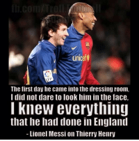 Messi Thierry Henry FCB Legends: unicef  LEP  The first day he came into the dressing room,  I did not dare to look him in the face,  I knew everything  that he had done in England  Lionel Messi on Thierry Henry Messi Thierry Henry FCB Legends