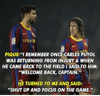 """Classic Puyol 😂👌: unicef  PIQUE """"I REMEMBER ONC CARLES PUYOL  WAS RETURNING FROM INJURY & WHEN  HE CAME BACK TO THE FIELD ISAID TO HIM:  """"WELCOME BACK, CAPTAIN.  HE TURNED TO ME AND SAID:  """"SHUT UP AND FOCUS ON THE GAME. Classic Puyol 😂👌"""
