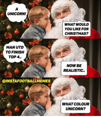 Christmas, Memes, and Unicorn: UNICORN!  WHAT WOULD  YOU LIKE FOR  CHRISTMAS?  20  MAN UTD  TO FINISH  TOP 4..  NOW BE  REALISTIC..  SO  @INSTAFOOTBALLMEMES  WHAT COLOUR  UNICORN? Tag a Man Utd fan... 😂