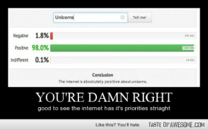 you're a damn unicorn!  BAMMMMhttp://omg-humor.tumblr.com: Unicorns  Tell me!  Negative 1.8%  241 hits  Positive 98.0%  12k+ hits  Indifferent 0.1%  16 hits  Conclusion  The internet is absolutely positive about unicorns.  YOU'RE DAMN RIGHT  good to see the internet has it's priorities striaght  TASTE OF AWESOME.COM  Like this? You'll hate you're a damn unicorn!  BAMMMMhttp://omg-humor.tumblr.com