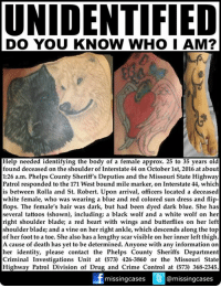 Please share! What if she was your mom, sister, daughter, relative or friend? She could be from anywhere: Help needed identifying the body of a female approximately 25 to 35 years old found deceased on the shoulder of Interstate 44 on October 1st, 2016 at approximately 1:26 a.m. Phelps County Sheriff's Deputies and the Missouri State Highway Patrol responded to the 171 West bound mile marker, on Interstate 44, which is between Rolla and St. Robert.  Upon arrival, officers located a deceased white female, who was wearing a blue and red colored sun dress and flip-flops. The female's hair was dark, but had been dyed dark blue. She has several tattoos (shown), including: a black wolf and a white wolf on her right shoulder blade; a red heart with wings and butterflies on her left shoulder blade; and a vine on her right ankle, which descends along the top of her foot to a toe. She also has a lengthy scar visible on her inner left thigh.  An autopsy was conducted in Columbia, Missouri on October 3, 2016. A cause of death has yet to be determined. Identification of the female has not been made.  Anyone with any information on her identity, please contact the Phelps County Sheriffs Department Criminal Investigations Unit at 573-426-3860 or the Missouri State Highway Patrol Division of Drug and Crime Control at 573-368-2345.  To assist with missing & unidentified persons and wanted fugitive cases please join Locate The Missing on Facebook.: UNIDENTIFIED  DO YOU KNOW WHO I AM?  Help needed identifying the body of a female approx. 25 to 35 years old  found deceased on the shoulder of Interstate 44 on October 1st, 2016 at about  1:26 a.m. Phelps County Sheriff's Deputies and the Missouri State Highway  Patrol responded to the 171 West bound mile marker, on Interstate 44, which  is between Rolla and St. Robert. Upon arrival, officers located a deceased  white female, who was wearing a blue and red colored sun dress and flip  flops. The female's hair was dark, but had been dyed da