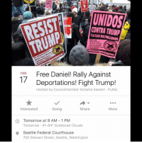 UNIDOS  DATING  CONTRA TRUMP  Alto a las  deportaciones!  NGAINS  No mas racismo  A  INST  Por los derechos  de las mujeres, y los  a  SOCIALIST ALTERNATIVE  FEB  Free Daniel! Rally Against  17  Deportations! Fight Trump!  Hosted by Councilmember Kshama Sawant Public  Going  Share  Interested  More  Tomorrow at 9 AM 1 PM  Tomorrow 41-540 Scattered Clouds  Seattle Federal Courthouse  700 Stewart Street, Seattle, Washington Seattle