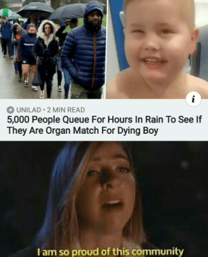 awesomacious:  good to know there're still nice people out there: UNILAD 2 MIN READ  5,000 People Queue For Hours In Rain To See If  They Are Organ Match For Dying Boy  I am so proud of this community awesomacious:  good to know there're still nice people out there