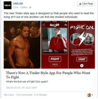 Club, Fight Club, and Tinder: UNILAD  5 hrs Edited  Like Page  The new Tinder-style app is designed so that people who want to beat the  living sh*t out of one another can find like minded individuals.  FIGHT ON.  You and matyiced7 both want to  hrow down tart chafting tonange  atine and location, then bood at  mattyice67  the final fight details to dnow a crowd  FIGHT  CHAT  PASS  There's Now A Tinder Style App For People Who Want  To Fight  What's the first rule of Fight Club again?  UNILAD.CO.UK  BY ALEX WATT  18k Likes  7.2k Comments  6.7k Shares