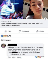 Memes, Rap, and Soon...: UNILAD CO.UK  Cash Me Ousside Girl Begins Rap Tour With Sold Out  Show, Makes A Fortune  Share  Like  3.7K  1,050 shares  Comment  Being 83, l am so pleased that ill be dead  soon, enjoy this backward world full of  mants and people identifying as  curtain poles. Im out  19h Like Reply Take me with you granny