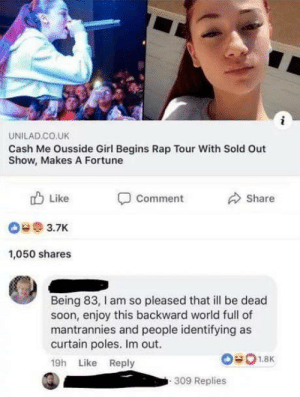 Hello, Rap, and Soon...: UNILAD CO.UK  Cash Me Ousside Girl Begins Rap Tour With Sold Out  Show, Makes A Fortune  Like  O3.7K  1,050 shares  Comment  Share  Being 83, l am so pleased that l be dead  soon, enjoy this backward world full of  mantrannies and people identifying as  curtain poles. Im out.  19h Like Reply  309 Replies Personally, I see myself as somewhat of an apache attack helicopter. Maybe with Hello Kitty stickers on the side.