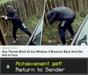 Right back at ya buckaroo: UNILAD.CO.UK  Guy Throws Brick At Car Window, It Bounces Back And Hits  Him In Face  Achievenent get!  Return to Sender Right back at ya buckaroo