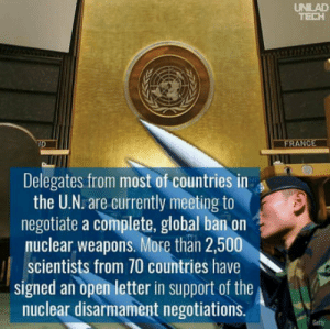History, Nuclear Weapons, and Getty: UNILAD  Delegates from most of countries in  the U.N. are currently meeting to  negotiate a complete, global ban on  nuclear weapons. More than 2,500  scientists from 70 countries have  signed an open letter in support of the  nuclear disarmament negotiations.  Getty History is being written as we speak