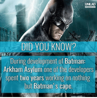 Batman, Memes, and Quite: UNILAD  DID YOU KNOW?  During development of Batman  Arkham Asylum one of the developers  spent two years working on nothing  but Batman' s cape  but Batman's cape Sounds like quite the caper 👀