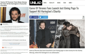 """We got Kit's fundraiser into the press - lets keep going fellow freefolkers!: UNILAD  'Game Of Thrones' Fans Raise Money  For One Of Kit Harington's Favourite  Charities  FILM& TV  NEWS  MUSIC  TECH  MORE  Game Of Thrones Fans Launch Just Giving Page To    Support Kit Harington's Charity  iff  BY: EMILY BROWN ON: 01 JUN 2019 18:23  19  f  SHARE  TWEET  SHARES  НВО  RACHEL ANDREWS in ENTERTAINMENT  Last updated a day ago  Kit Harington fans are raising funds for the actor's endorsed charity to thank him for  his """"absolutely fantastic performance"""" over eight seasons of Game of Thrones.  GOT  A Just Giving page has been created by one of the actor's millions fans to raise money  for Mencap, a charity which supports people with learning disabilities to help them live  independent and fulfilling lives  ЧВО  The Just Giving page, which is titled Honouring Kit Harington's dedication and  commitment to Game of Thrones reads: """"Kit Harington has given so much to the fans  of Game of Thrones over the past decade playing the King in the North, Jon Snow  As a Reddit thread training to gain traction for the post further explains: """"This is a topic  that is close to Kit's heart as his cousin Laurant has a learning disability.""""  JustGiving fundraiser for Kit Harington's charity Mencap  AlpineJ0e's comment has changed.  View the current version on reddit.  РАНВО  r/freefolk AlpineJ0e 1d ago  44868 points  1223 comments  Impressively, fans have already managed to raise over £8,000 out of a hoped £50,000  total for the charity.  Game of Thrones fans have launched a Just Giving page to raise money for the charity  Mencap, where Kit Harington is an ambassador.  """"Kit is 100% amazing, and so is this charity!"""" commented one charitable person who  donated, while another echoed: """"For Kit and your amazing goal."""" We got Kit's fundraiser into the press - lets keep going fellow freefolkers!"""