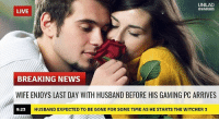 Memes, News, and Breaking News: UNILAD  LIVE  BREAKING NEWS  WIFE ENJOYS LAST DAY WITH HUSBAND BEFORE HIS GAMING PC ARRIVES  9:23  HUSBAND EXPECTED TO BE GONE FOR SOME TIME AS HE STARTS THE WITCHER 3 Sad 😅