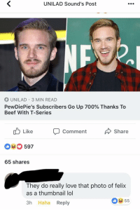 Beef, Lol, and Love: UNILAD Sound's Post  UNILAD 3 MIN READ  PewDiePie's Subscribers Go Up 700% Thanks To  Beef With T-Series  Like  Comment  Share  0597  65 shares  They do really love that photo of felix  as a thumbnail lol  3h Haha Reply  055