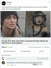 unilad: UNILAD  UNILAD  1 t  She decided she wanted to fight a man and said it was one of the 'hardest  things she's ever experienced.  UNILAD.CO.UK  Female SAS: Who Dares Wins Contestant Brutally Beaten By  Male Rival In Boxing Match  ;s  7,2 tusind  2,3 tusind kommentarer 711 delinger  synes godt om  Del  Kommenter  Mest relevante ▼  Din kommentar  Gary Marsden Looks like she got some equal rights and lefts.  4,6 tusind  Haha Svar 1t