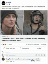Dares: UNILAD  UNILAD  1 t  She decided she wanted to fight a man and said it was one of the 'hardest  things she's ever experienced.  UNILAD.CO.UK  Female SAS: Who Dares Wins Contestant Brutally Beaten By  Male Rival In Boxing Match  7,2 tusind  2,3 tusind kommentarer 711 delinger  Synes godt om  Kommenter  Del  Mest relevante  Din kommentar  Gary Marsden Looks like she got some equal rights and lefts.  46 tusind  Haha Svar 1t
